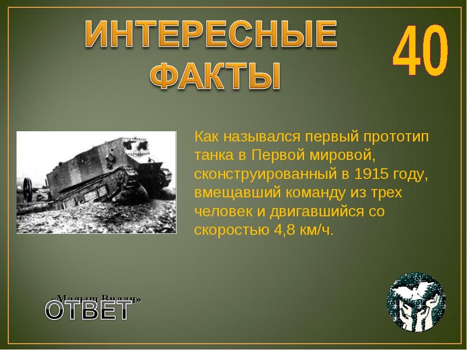 Как назывался первый прототип танка в Первой мировой, сконструированный в 191...