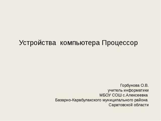 Устройства компьютера Процессор Горбунова О.В. учитель информатики МБОУ СОШ с...