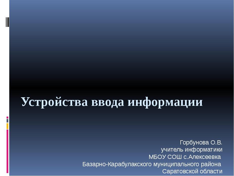 Устройства ввода информации Горбунова О.В. учитель информатики МБОУ СОШ с.Але...