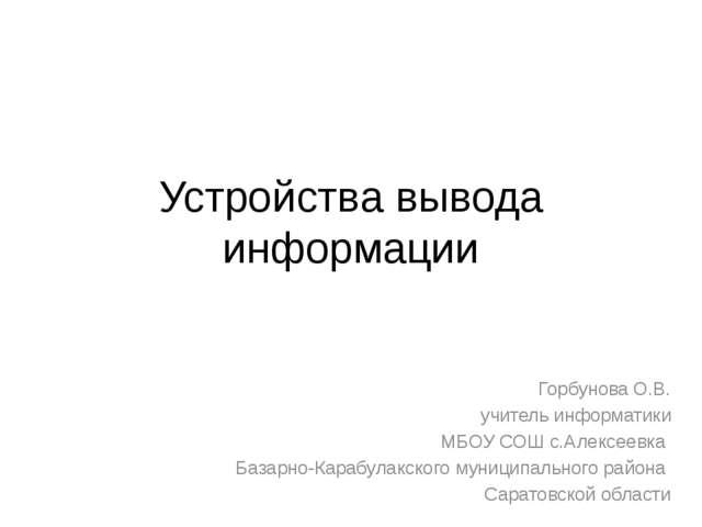 Устройства вывода информации Горбунова О.В. учитель информатики МБОУ СОШ с.Ал...