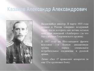 Казаков Александр Александрович Выдающийся авиатор. В марте 1915 года первым