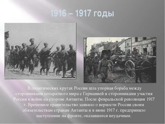 1916 – 1917 годы В политических кругах России шла упорная борьба между сторон...