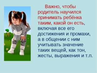Важно, чтобы родитель научился принимать ребёнка таким, какой он есть, включ