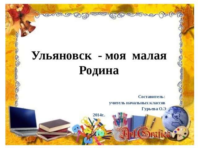Ульяновск - моя малая Родина Составитель: учитель начальных классов Гурьева О...