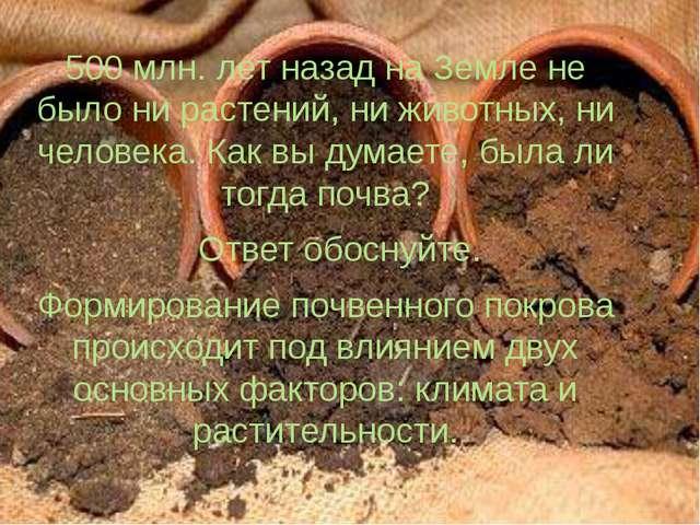 500 млн. лет назад на Земле не было ни растений, ни животных, ни человека. Ка...