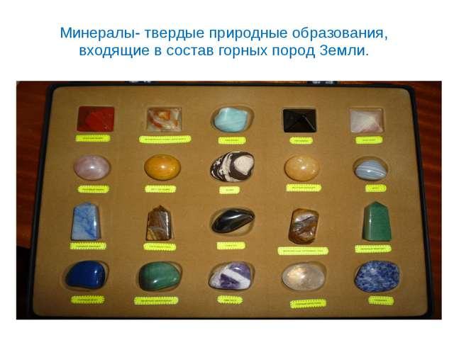 Минералы- твердые природные образования, входящие в состав горных пород Земли.