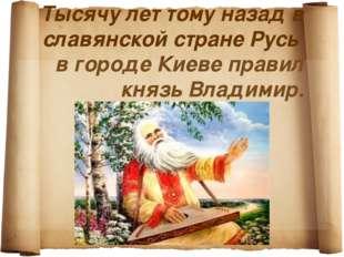Тысячу лет тому назад в славянской стране Русь в городе Киеве правил князь Вл