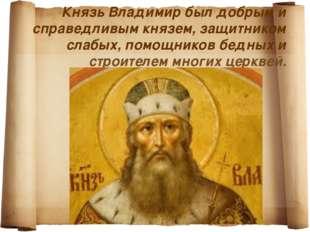 Князь Владимир был добрым и справедливым князем, защитником слабых, помощнико