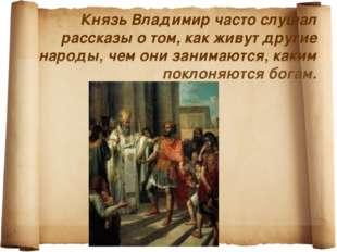 Князь Владимир часто слушал рассказы о том, как живут другие народы, чем они