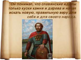 Он понимал, что славянские идолы только куски камня и дерева и начал искать н