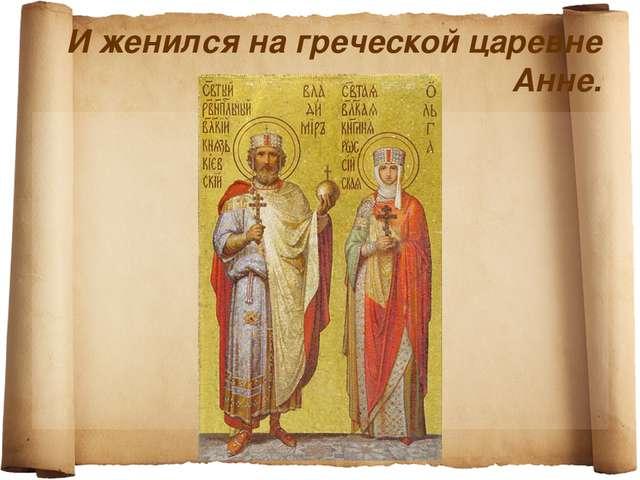 И женился на греческой царевне Анне.