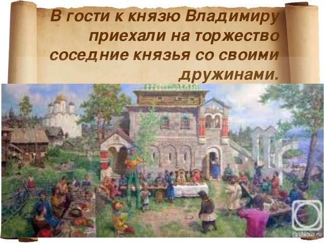 В гости к князю Владимиру приехали на торжество соседние князья со своими дру...