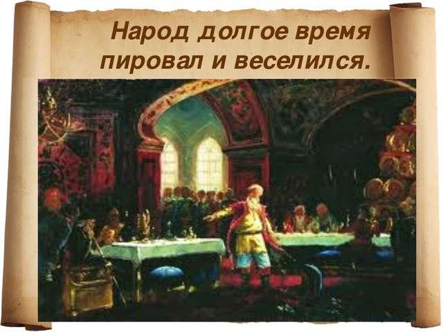 Народ долгое время пировал и веселился.