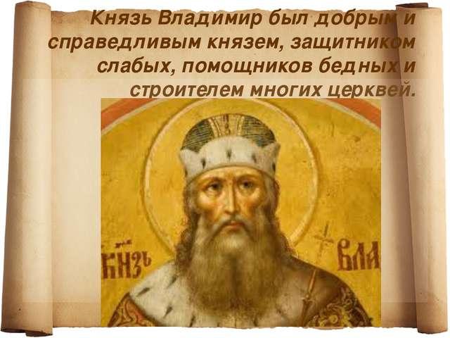 Князь Владимир был добрым и справедливым князем, защитником слабых, помощнико...