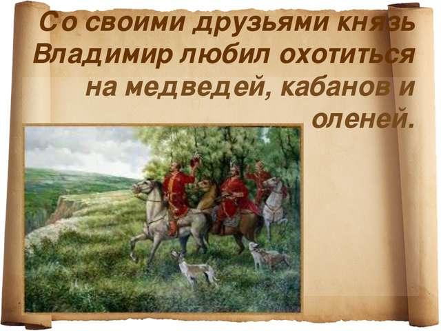 Со своими друзьями князь Владимир любил охотиться на медведей, кабанов и олен...