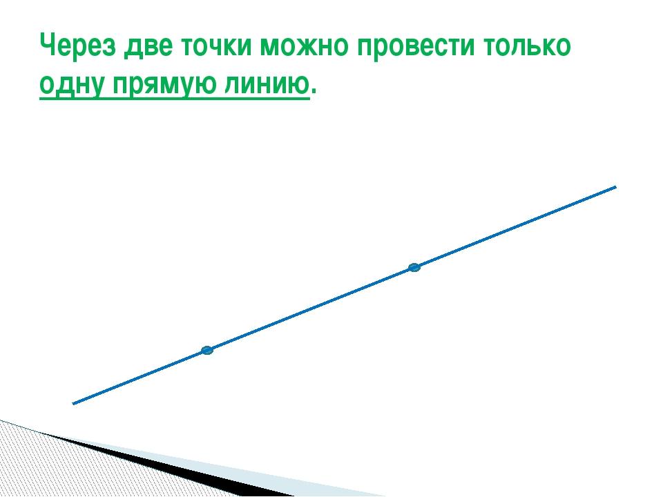Через две точки можно провести только одну прямую линию.