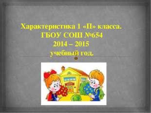 Характеристика 1 «П» класса. ГБОУ СОШ №654 2014 – 2015 учебный год. 