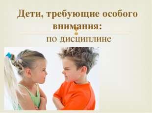 Дети, требующие особого внимания: по дисциплине 