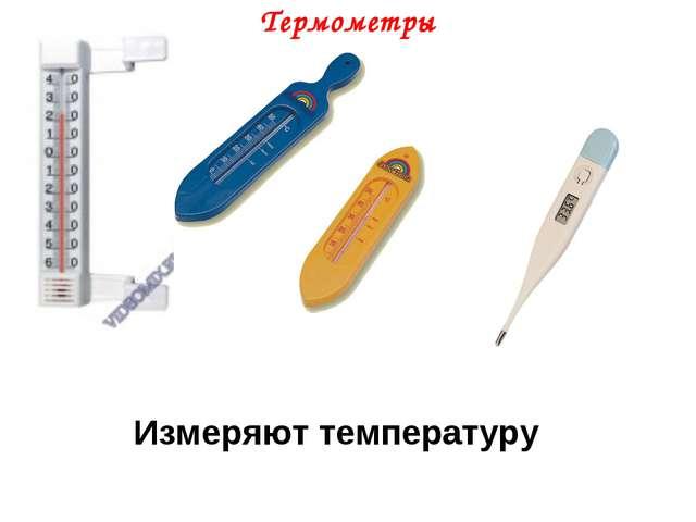 Термометры Измеряют температуру