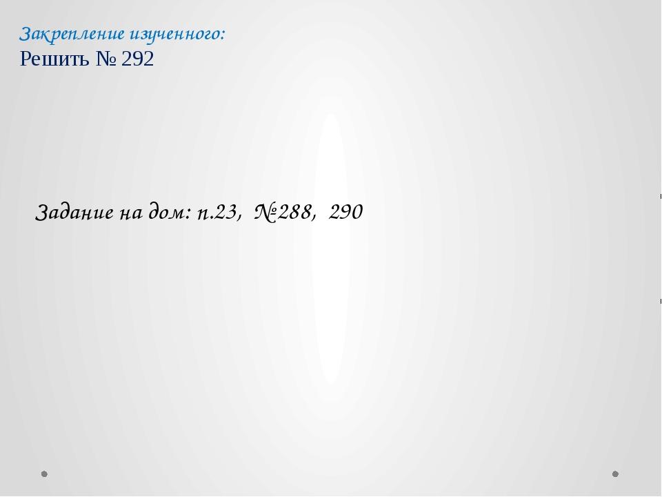 Закрепление изученного: Решить № 292 Задание на дом: п.23, № 288, 290