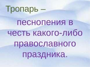 Тропарь – песнопения в честь какого-либо православного праздника.