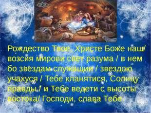 Рождество Твое, Христе Боже наш/ возсия мирови свет разума / в нем бо звездам