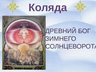 Коляда ДРЕВНИЙ БОГ ЗИМНЕГО СОЛНЦЕВОРОТА.