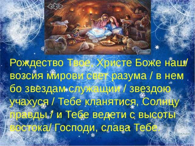 Рождество Твое, Христе Боже наш/ возсия мирови свет разума / в нем бо звездам...