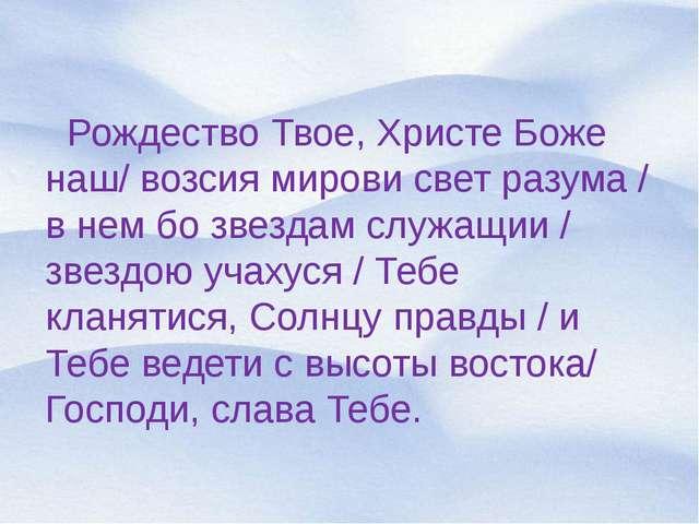 Рождество Твое, Христе Боже наш/ возсия мирови свет разума / в нем бо звезда...