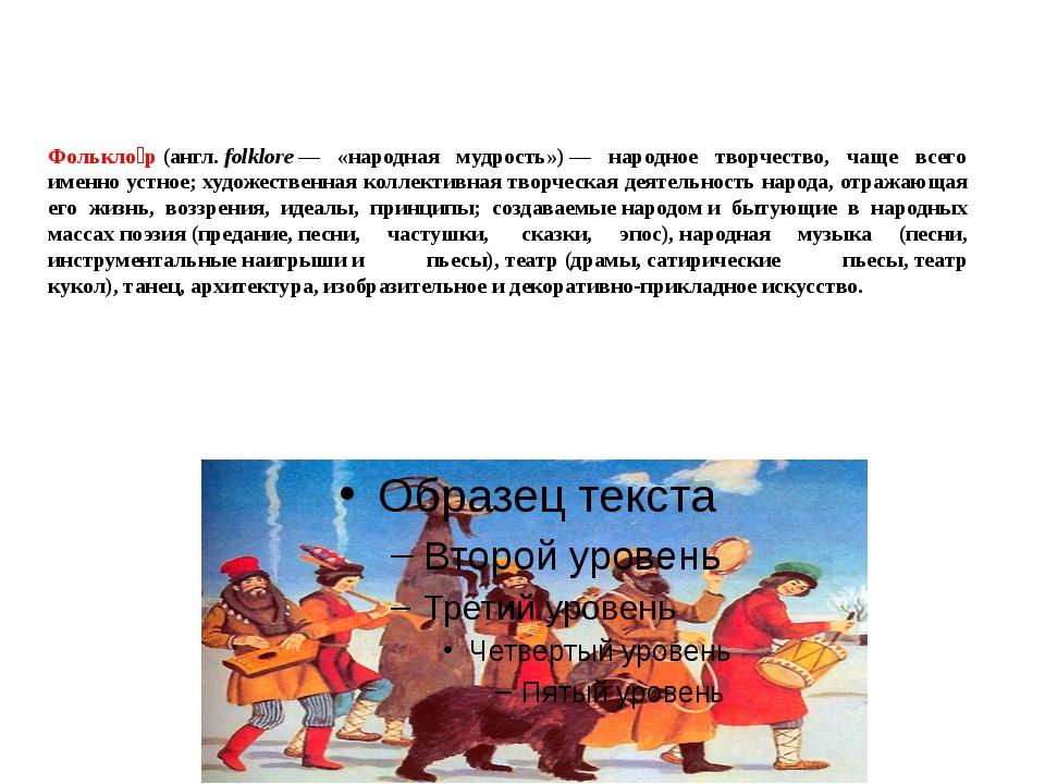 Фолькло́р(англ.folklore— «народная мудрость»)— народное творчество, чаще...