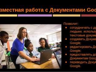 Совместная работа с Документами Google Позволит: сотрудничать с другими людьм