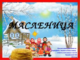 МАСЛЕНИЦА Презентацию подготовила: Чернышова Людмила Николаевна, учитель нача