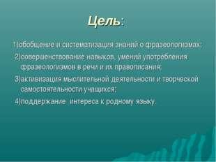 Цель: 1)обобщение и систематизация знаний о фразеологизмах; 2)совершенствован