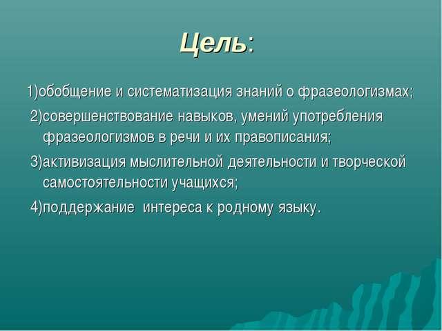 Цель: 1)обобщение и систематизация знаний о фразеологизмах; 2)совершенствован...