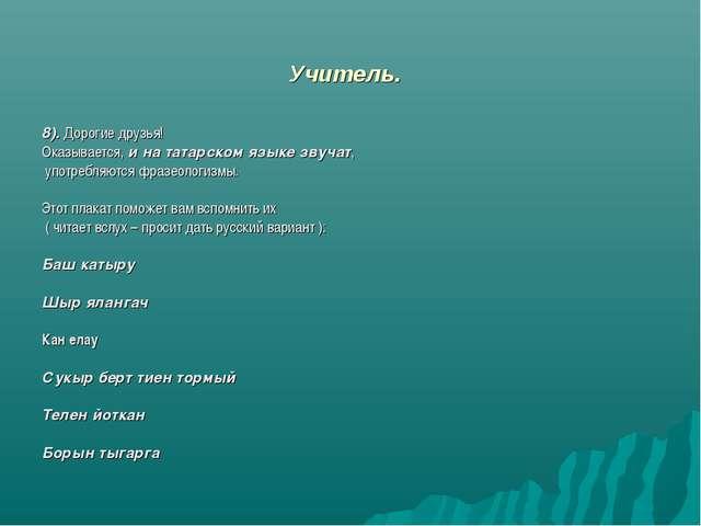 Учитель. 8). Дорогие друзья! Оказывается, и на татарском языке звучат, употре...