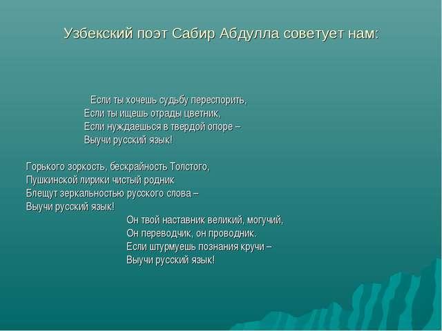 Узбекский поэт Сабир Абдулла советует нам: Если ты хочешь судьбу переспорить,...