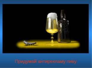 Придумай антирекламу пиву