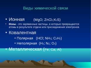 Виды химической связи Ионная (MgO; ZnCl2;К2S) Ионы- это заряженные частицы,