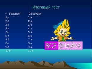 Итоговый тест 1 вариант 2 вариант 1-а 1-а 2-б 2-а 3-а 3-б 4-а 4-а 5-в 5-б 6-в