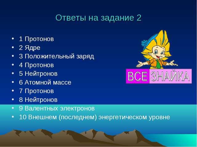Ответы на задание 2 1 Протонов 2 Ядре 3 Положительный заряд 4 Протонов 5 Нейт...