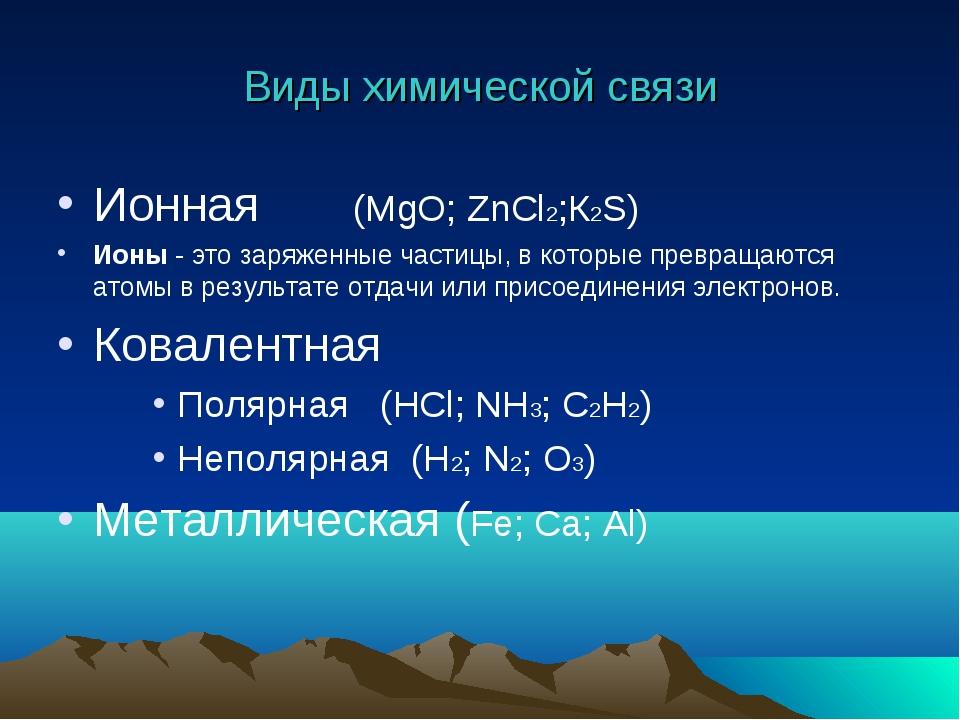 Виды химической связи Ионная (MgO; ZnCl2;К2S) Ионы- это заряженные частицы,...
