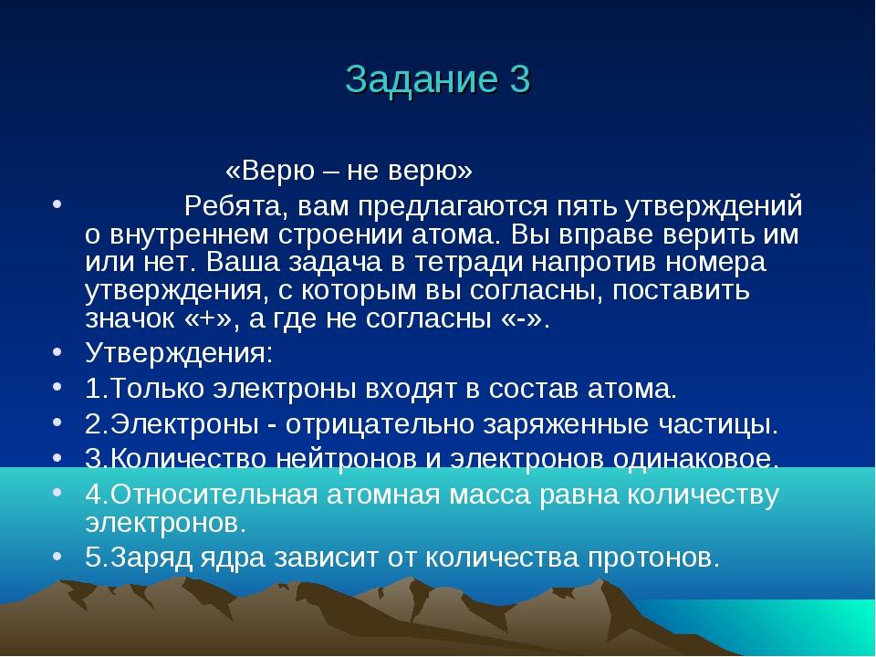 Задание 3 «Верю – не верю» Ребята, вам предлагаются пять утверждений о внутре...