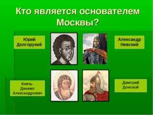 Кто является основателем Москвы? Юрий Долгорукий Александр Невский Князь Дани