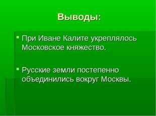 Выводы: При Иване Калите укреплялось Московское княжество. Русские земли пост
