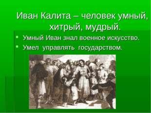 Иван Калита – человек умный, хитрый, мудрый. Умный Иван знал военное искусст