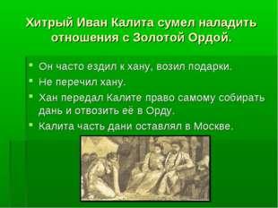 Хитрый Иван Калита сумел наладить отношения с Золотой Ордой. Он часто ездил к
