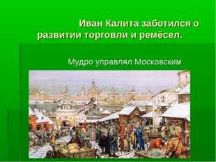 Иван Калита заботился о развитии торговли и ремёсел. Мудро управлял Московск