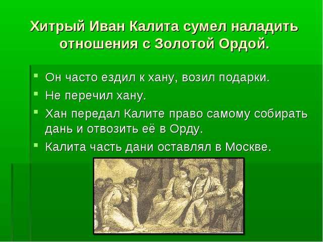 Хитрый Иван Калита сумел наладить отношения с Золотой Ордой. Он часто ездил к...