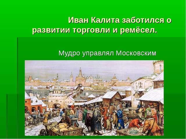 Иван Калита заботился о развитии торговли и ремёсел. Мудро управлял Московск...