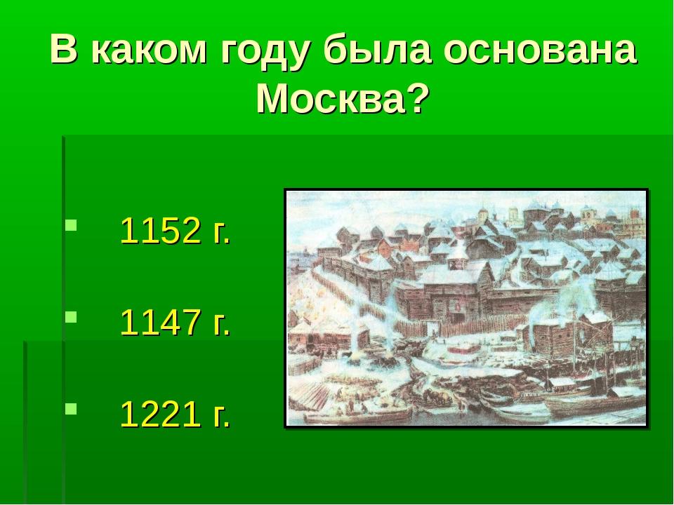 В каком году была основана Москва? 1152 г. 1147 г. 1221 г.
